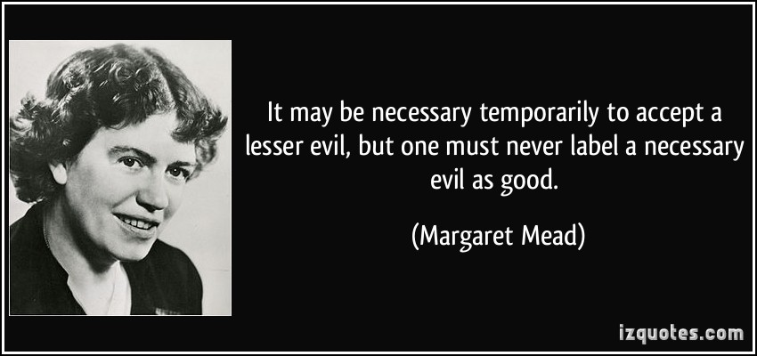 quote-it-may-be-necessary-temporarily-to-accept-a-lesser-evil-but-one-must-never-label-a-necessary-evil-margaret-mead-125003